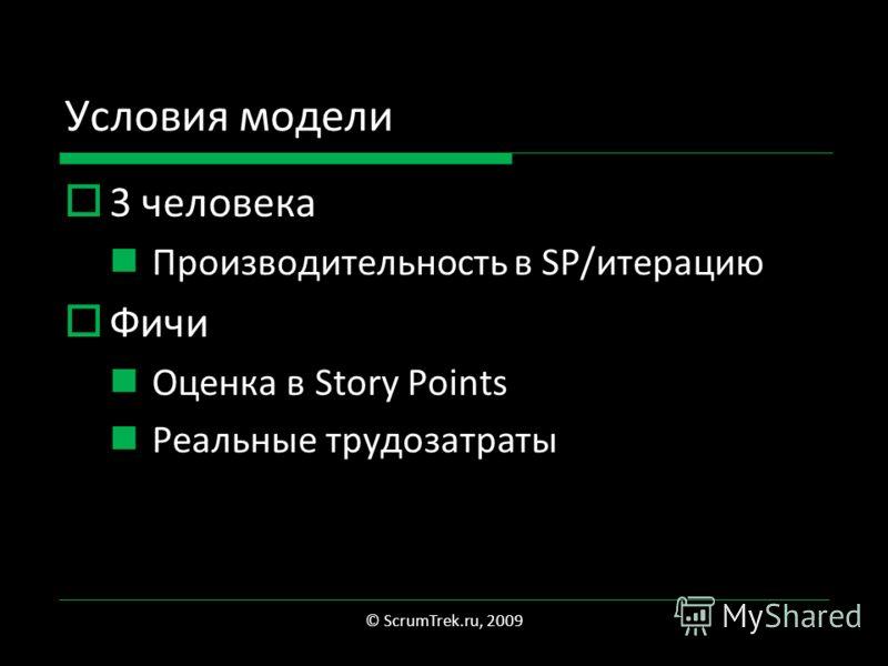 Условия модели 3 человека Производительность в SP/итерацию Фичи Оценка в Story Points Реальные трудозатраты © ScrumTrek.ru, 2009