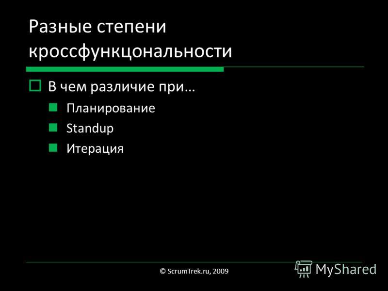 Разные степени кроссфункцональности В чем различие при… Планирование Standup Итерация © ScrumTrek.ru, 2009