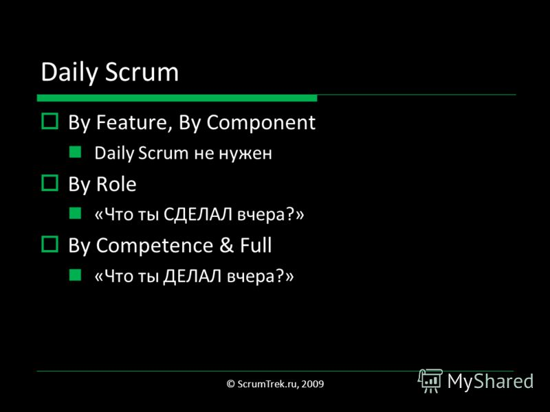 Daily Scrum By Feature, By Component Daily Scrum не нужен By Role «Что ты СДЕЛАЛ вчера?» By Competence & Full «Что ты ДЕЛАЛ вчера?» © ScrumTrek.ru, 2009