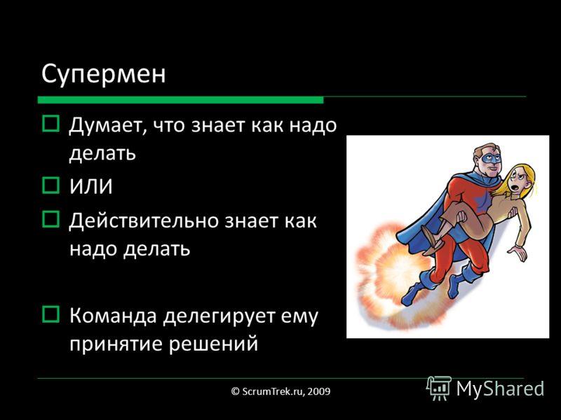 Супермен Думает, что знает как надо делать ИЛИ Действительно знает как надо делать Команда делегирует ему принятие решений © ScrumTrek.ru, 2009