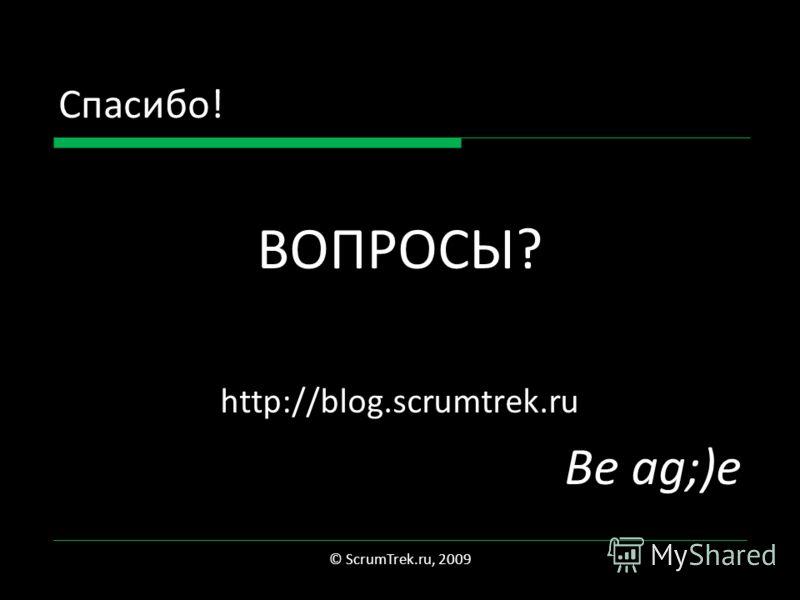 Спасибо! ВОПРОСЫ? http://blog.scrumtrek.ru Be ag;)e © ScrumTrek.ru, 2009