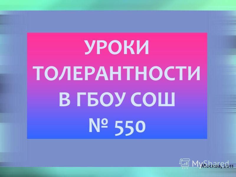 УРОКИ ТОЛЕРАНТНОСТИ В ГБОУ СОШ 550 Москва, 2011