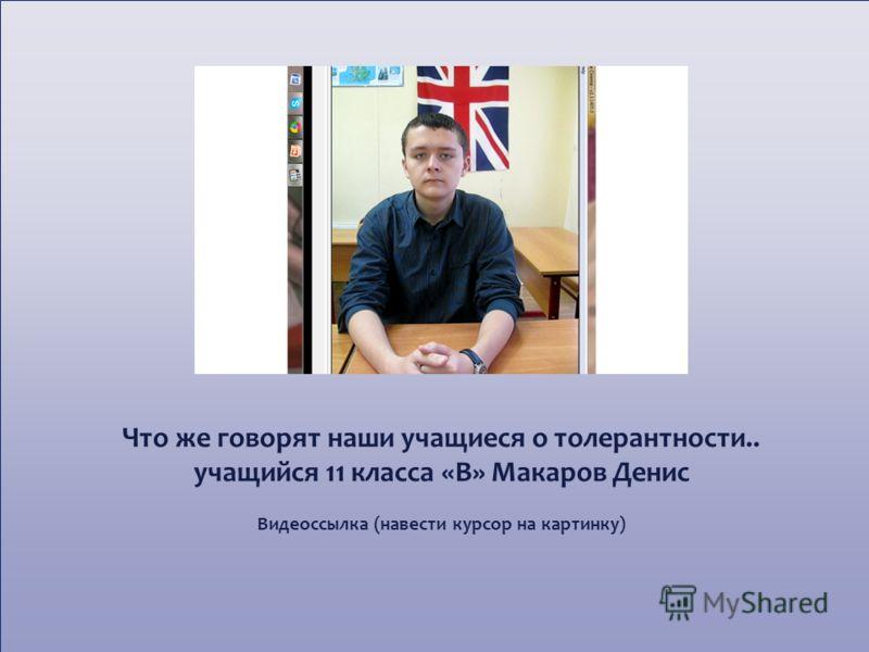 Что же говорят наши учащиеся о толерантности.. учащийся 11 класса «В» Макаров Денис Видеоссылка (навести курсор на картинку)