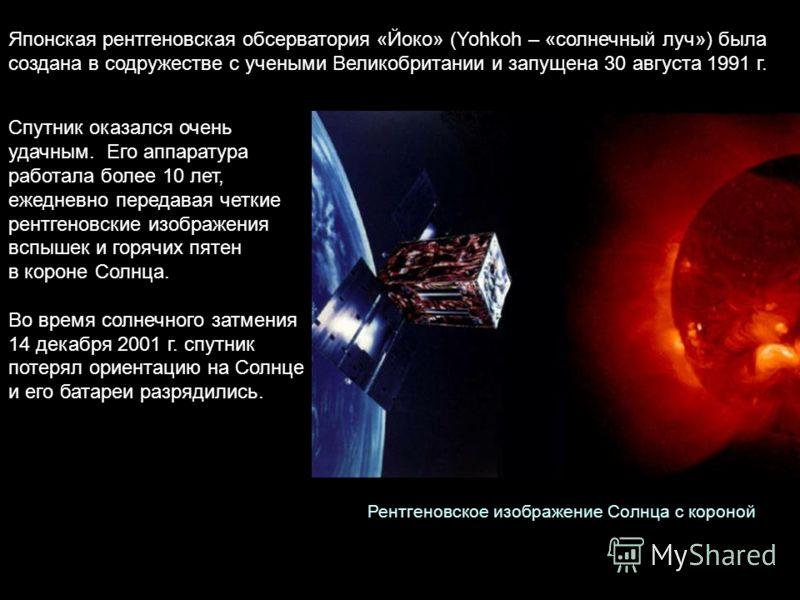 Японская рентгеновская обсерватория «Йоко» (Yohkoh – «солнечный луч») была создана в содружестве с учеными Великобритании и запущена 30 августа 1991 г. Спутник оказался очень удачным. Его аппаратура работала более 10 лет, ежедневно передавая четкие р