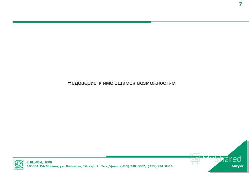 © ВЦИОМ, 2008 105064 РФ Москва, ул. Казакова, 16, стр. 2. Тел./факс: (495) 748-0807, (495) 261-0414 7 Август Недоверие к имеющимся возможностям