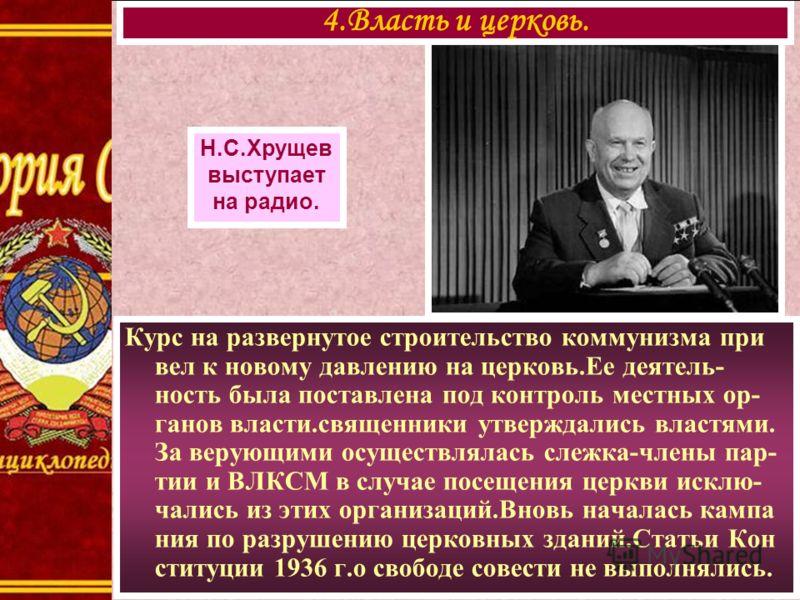 Курс на развернутое строительство коммунизма при вел к новому давлению на церковь.Ее деятель- ность была поставлена под контроль местных ор- ганов власти.священники утверждались властями. За верующими осуществлялась слежка-члены пар- тии и ВЛКСМ в сл