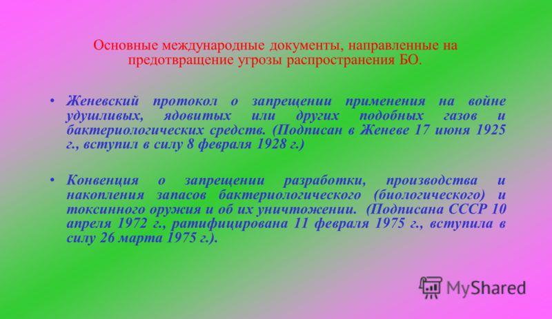 Основные международные документы, направленные на предотвращение угрозы распространения БО. Женевский протокол о запрещении применения на войне удушливых, ядовитых или других подобных газов и бактериологических средств. (Подписан в Женеве 17 июня 192