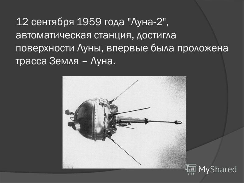 12 сентября 1959 года Луна-2, автоматическая станция, достигла поверхности Луны, впервые была проложена трасса Земля – Луна.