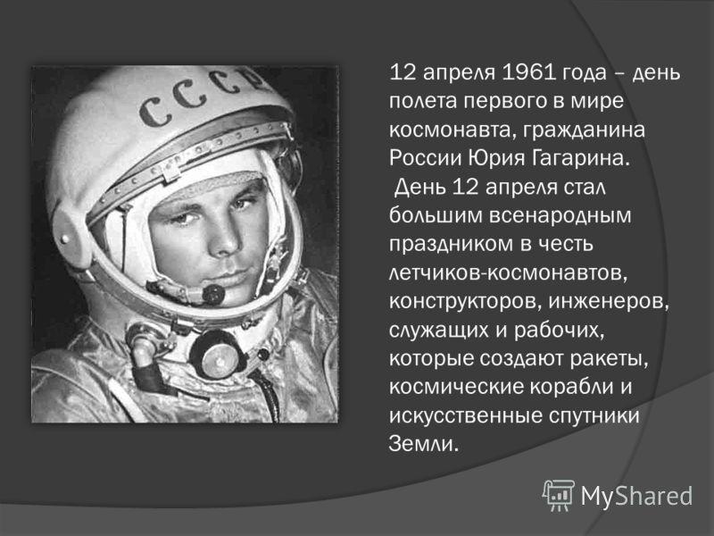 12 апреля 1961 года – день полета первого в мире космонавта, гражданина России Юрия Гагарина. День 12 апреля стал большим всенародным праздником в честь летчиков-космонавтов, конструкторов, инженеров, служащих и рабочих, которые создают ракеты, косми