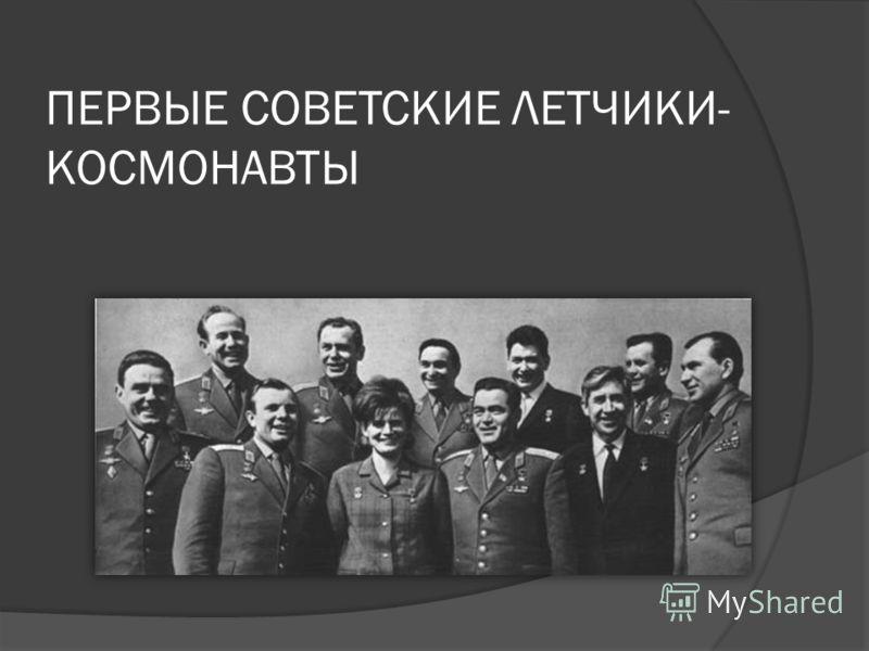 ПЕРВЫЕ СОВЕТСКИЕ ЛЕТЧИКИ- КОСМОНАВТЫ