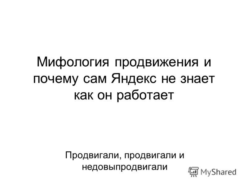 Мифология продвижения и почему сам Яндекс не знает как он работает Продвигали, продвигали и недовыпродвигали