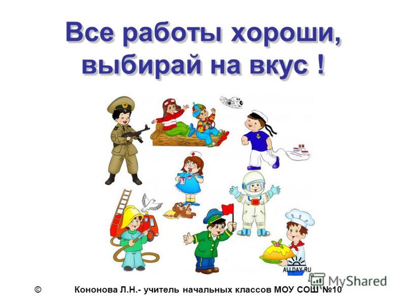 Все работы хороши, выбирай на вкус ! © Кононова Л.Н.- учитель начальных классов МОУ СОШ 10