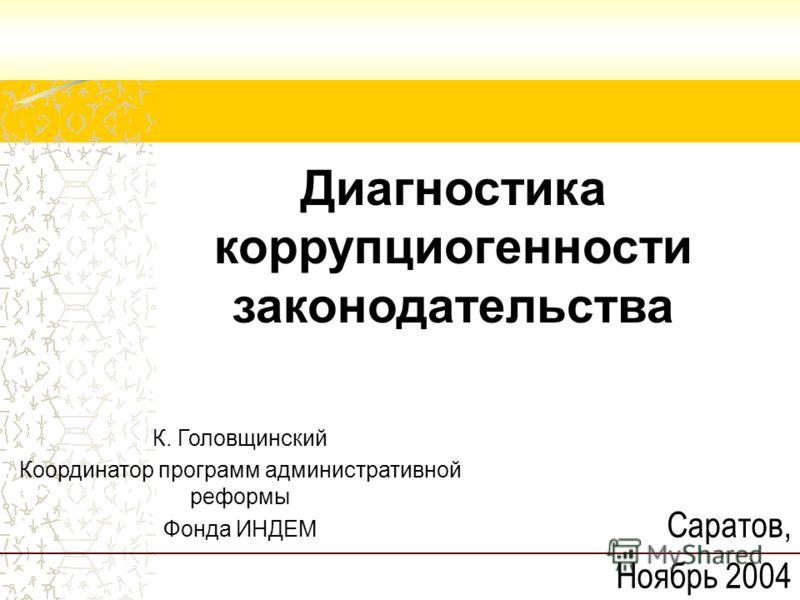 Диагностика коррупциогенности законодательства Саратов, Ноябрь 2004 К. Головщинский Координатор программ административной реформы Фонда ИНДЕМ