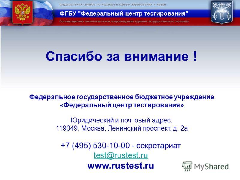 Федеральное государственное бюджетное учреждение «Федеральный центр тестирования» Юридический и почтовый адрес: 119049, Москва, Ленинский проспект, д. 2а +7 (495) 530-10-00 - секретариат test@rustest.ru www.rustest.ru Спасибо за внимание !