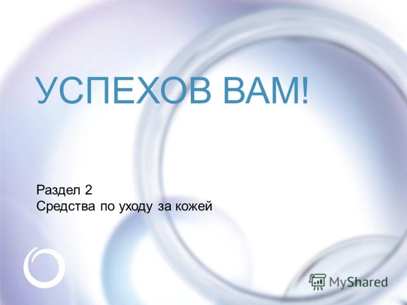 © Oriflame Cosmetics S.A. 2009 Раздел 2 Средства по уходу за кожей УСПЕХОВ ВАМ!