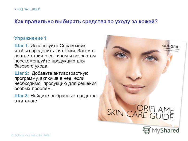 © Oriflame Cosmetics S.A. 2009 Как правильно выбирать средства по уходу за кожей? Упражнение 1 Шаг 1: Используйте Справочник, чтобы определить тип кожи. Затем в соответствии с ее типом и возрастом порекомендуйте продукцию для базового ухода. Шаг 2: Д