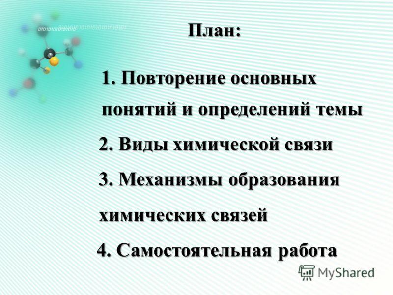 План: 1. Повторение основных понятий и определений темы понятий и определений темы 2. Виды химической связи 3. Механизмы образования химических связей 4. Самостоятельная работа 4. Самостоятельная работа