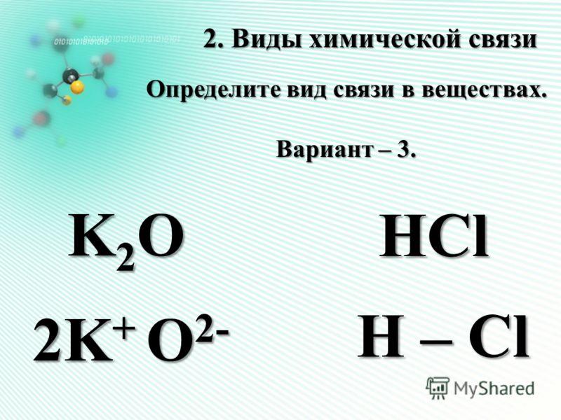 2. Виды химической связи Определите вид связи в веществах. Вариант – 3. HCl H – Cl K2OK2OK2OK2O 2K + O 2-