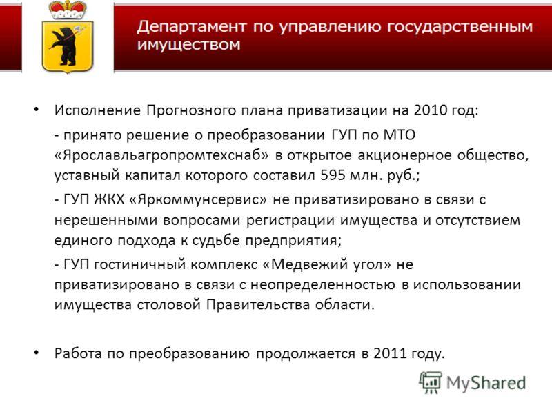 Исполнение Прогнозного плана приватизации на 2010 год: - принято решение о преобразовании ГУП по МТО «Ярославльагропромтехснаб» в открытое акционерное общество, уставный капитал которого составил 595 млн. руб.; - ГУП ЖКХ «Яркоммунсервис» не приватизи