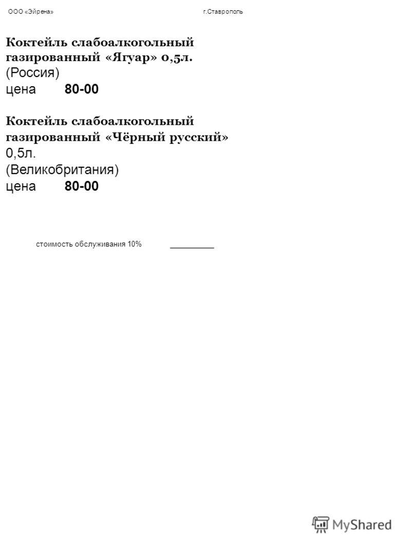 ООО «Эйрена» г.Ставрополь Коктейль слабоалкогольный газированный «Ягуар» 0,5л. (Россия) цена 80-00 Коктейль слабоалкогольный газированный «Чёрный русский» 0,5л. (Великобритания) цена 80-00 стоимость обслуживания 10% ___________