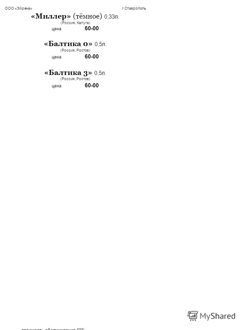 ООО «Эйрена» г.Ставрополь «Миллер» (тёмное) 0,33л. (Россия, Калуга) цена 60-00 «Балтика 0» 0,5л. (Россия, Ростов) цена 60-00 «Балтика 3» 0,5л. (Россия, Ростов) цена 60-00 стоимость обслуживания 10% ___________