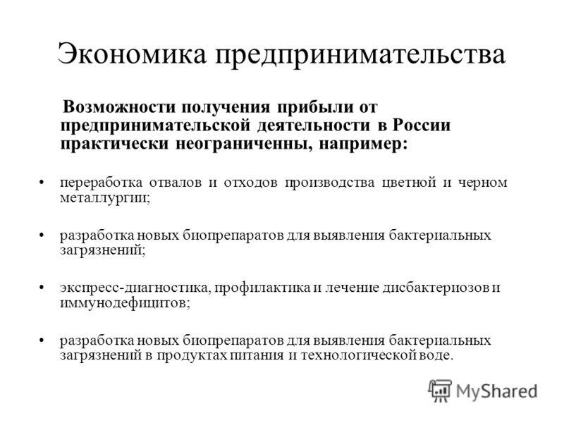 Экономика предпринимательства Возможности получения прибыли от предпринимательской деятельности в России практически неограниченны, например: переработка отвалов и отходов производства цветной и черном металлургии; разработка новых биопрепаратов для