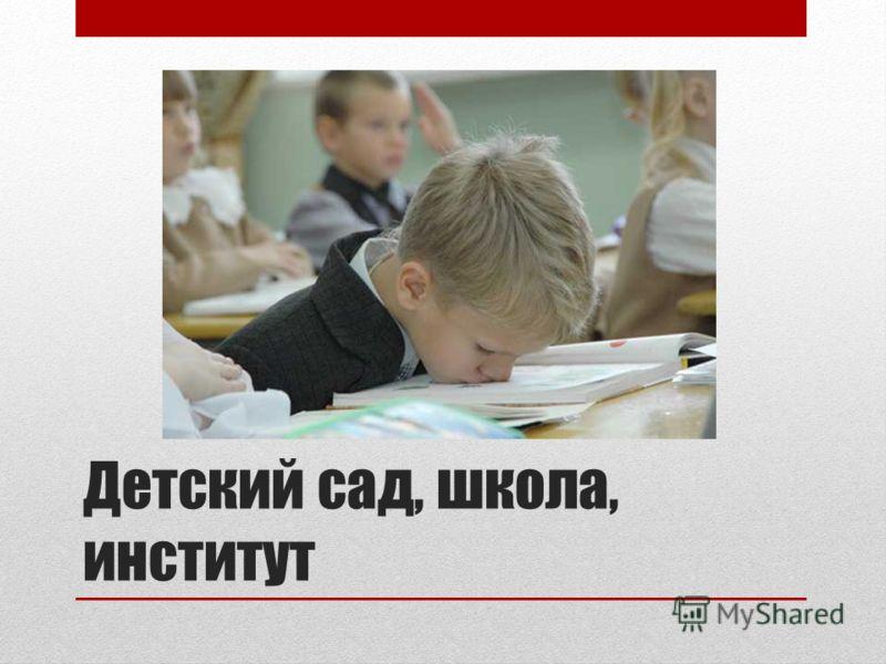 Детский сад, школа, институт