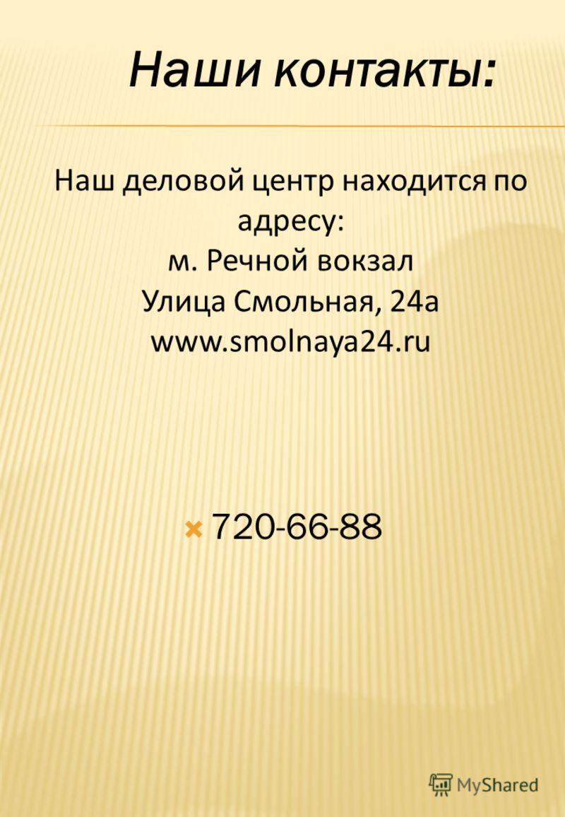 Наш деловой центр находится по адресу: м. Речной вокзал Улица Смольная, 24а www.smolnaya24.ru 720-66-88 Наши контакты: