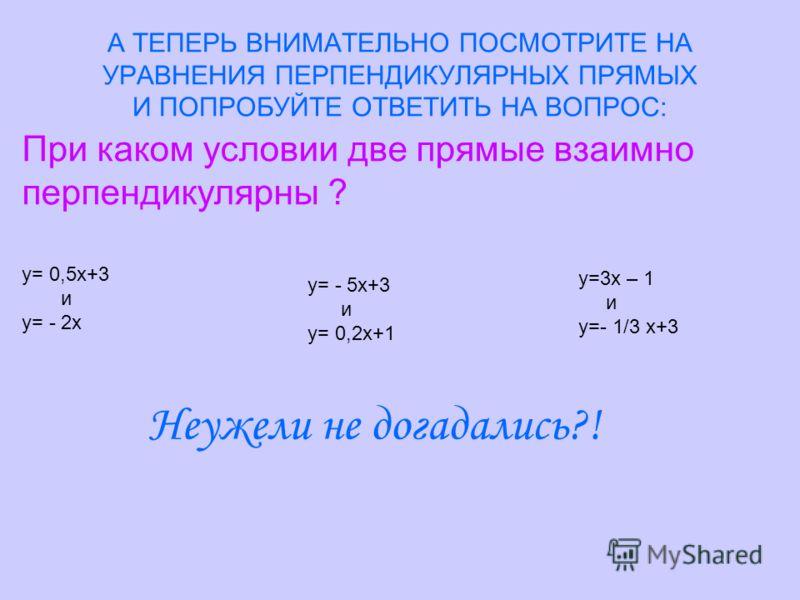 А ТЕПЕРЬ ВНИМАТЕЛЬНО ПОСМОТРИТЕ НА УРАВНЕНИЯ ПЕРПЕНДИКУЛЯРНЫХ ПРЯМЫХ И ПОПРОБУЙТЕ ОТВЕТИТЬ НА ВОПРОС: При каком условии две прямые взаимно перпендикулярны ? у= 0,5х+3 и у= - 2х у= - 5х+3 и у= 0,2х+1 у=3х – 1 и у=- 1/3 х+3 Неужели не догадались?!