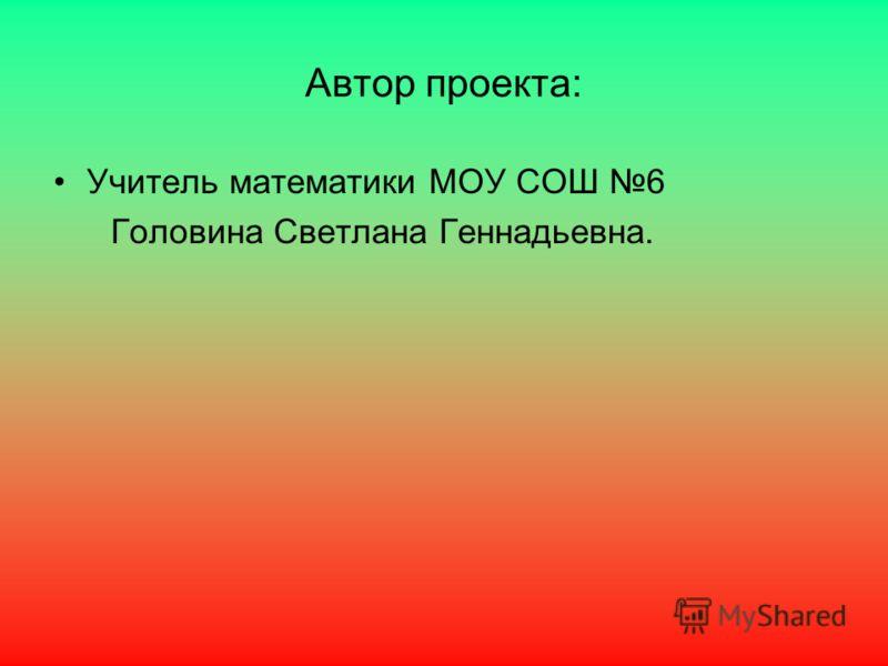 Автор проекта: Учитель математики МОУ СОШ 6 Головина Светлана Геннадьевна.