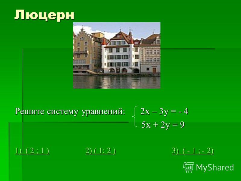 Люцерн Решите систему уравнений: 2х – 3у = - 4 5х + 2у = 9 5х + 2у = 9 1) ( 2 ; 1 )1) ( 2 ; 1 ) 2) ( 1; 2 ) 3) ( - 1 ; - 2) 2) ( 1; 2 )3) ( - 1 ; - 2) 1) ( 2 ; 1 )2) ( 1; 2 )3) ( - 1 ; - 2)