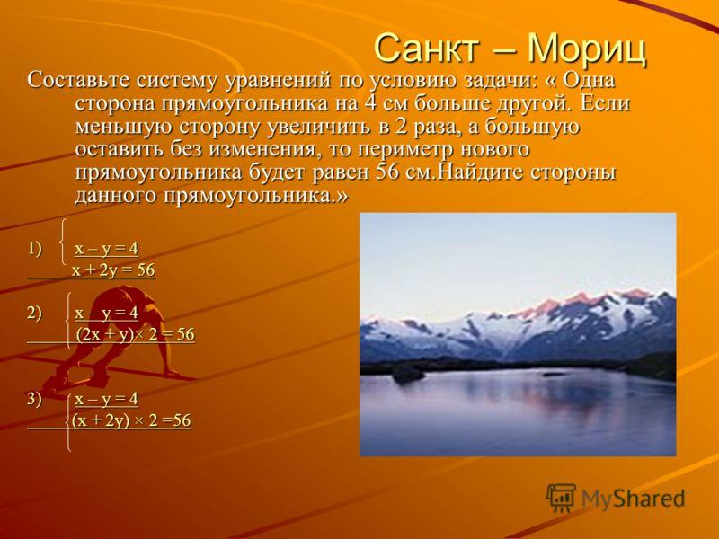 Санкт – Мориц Санкт – Мориц Составьте систему уравнений по условию задачи: « Одна сторона прямоугольника на 4 см больше другой. Если меньшую сторону увеличить в 2 раза, а большую оставить без изменения, то периметр нового прямоугольника будет равен 5