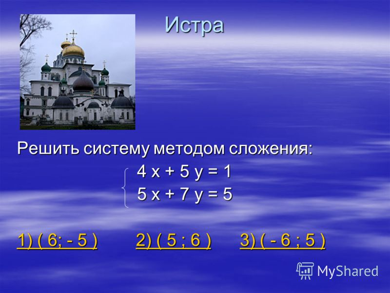 Истра Решить систему методом сложения: 4 х + 5 у = 1 4 х + 5 у = 1 5 х + 7 у = 5 5 х + 7 у = 5 1) ( 6; - 5 )1) ( 6; - 5 ) 2) ( 5 ; 6 ) 3) ( - 6 ; 5 ) 2) ( 5 ; 6 )3) ( - 6 ; 5 ) 1) ( 6; - 5 )2) ( 5 ; 6 )3) ( - 6 ; 5 )