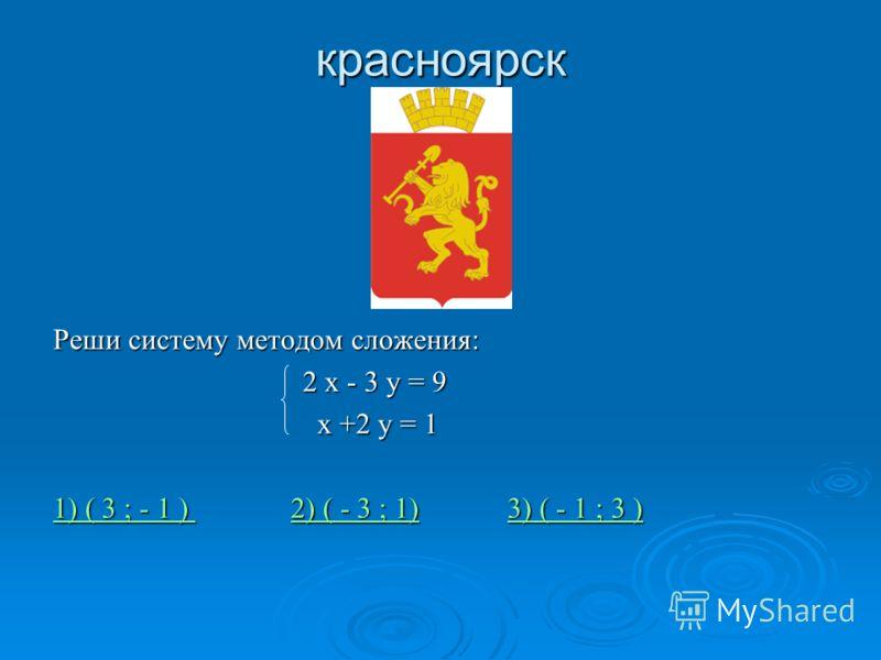 красноярск Реши систему методом сложения: 2 х - 3 у = 9 2 х - 3 у = 9 х +2 у = 1 х +2 у = 1 1) ( 3 ; - 1 ) 1) ( 3 ; - 1 ) 2) ( - 3 ; 1) 3) ( - 1 ; 3 ) 2) ( - 3 ; 1)3) ( - 1 ; 3 ) 1) ( 3 ; - 1 ) 2) ( - 3 ; 1)3) ( - 1 ; 3 )