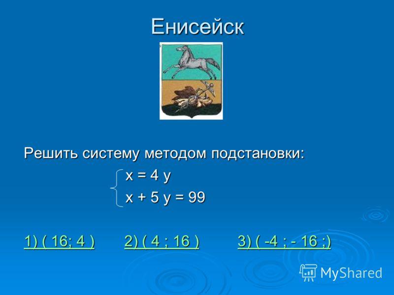 Енисейск Решить систему методом подстановки: х = 4 у х = 4 у х + 5 у = 99 х + 5 у = 99 1) ( 16; 4 )1) ( 16; 4 ) 2) ( 4 ; 16 ) 3) ( -4 ; - 16 ;) 2) ( 4 ; 16 )3) ( -4 ; - 16 ;) 1) ( 16; 4 )2) ( 4 ; 16 )3) ( -4 ; - 16 ;)