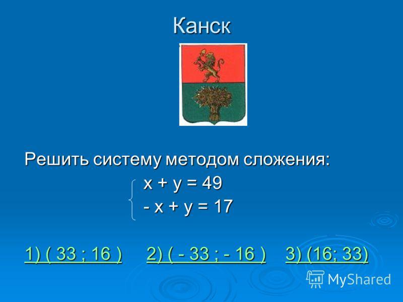 Канск Решить систему методом сложения: х + у = 49 х + у = 49 - х + у = 17 - х + у = 17 1) ( 33 ; 16 )1) ( 33 ; 16 ) 2) ( - 33 ; - 16 ) 3) (16; 33) 2) ( - 33 ; - 16 )3) (16; 33) 1) ( 33 ; 16 )2) ( - 33 ; - 16 )3) (16; 33)