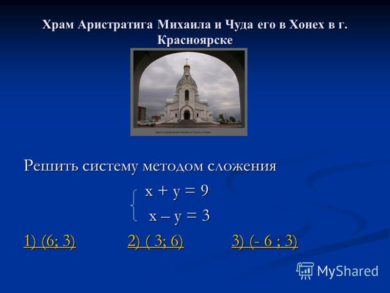 Храм Аристратига Михаила и Чуда его в Хонех в г. Красноярске Решить систему методом сложения х + у = 9 х + у = 9 х – у = 3 х – у = 3 1) (6; 3)1) (6; 3) 2) ( 3; 6) 3) (- 6 ; 3) 2) ( 3; 6)3) (- 6 ; 3) 1) (6; 3)2) ( 3; 6)3) (- 6 ; 3)
