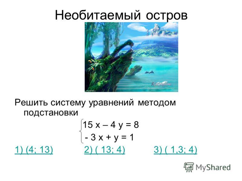 Необитаемый остров Решить систему уравнений методом подстановки 15 х – 4 у = 8 - 3 х + у = 1 1) (4; 13)1) (4; 13) 2) ( 13; 4) 3) ( 1,3; 4)2) ( 13; 4)3) ( 1,3; 4)