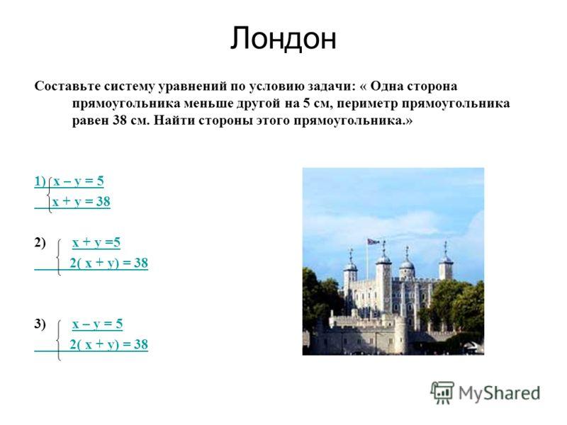 Лондон Составьте систему уравнений по условию задачи: « Одна сторона прямоугольника меньше другой на 5 см, периметр прямоугольника равен 38 см. Найти стороны этого прямоугольника.» 1) х – у = 5 х + у = 38 2)х + у =5х + у =5 2( х + у) = 38 3)х – у = 5