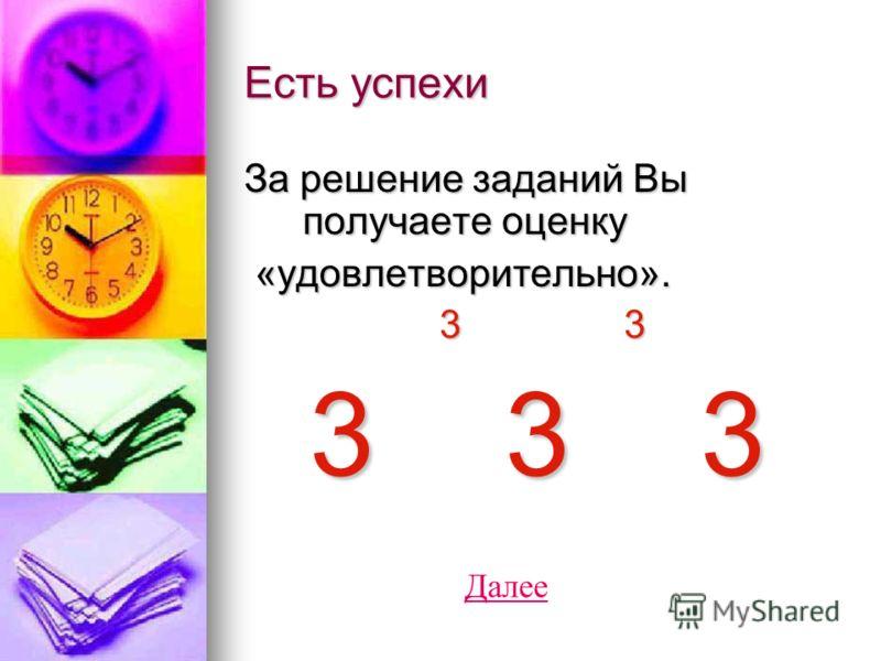 Есть успехи За решение заданий Вы получаете оценку «удовлетворительно». «удовлетворительно». 3 3 3 3 3 3 3 3 3 3 Далее