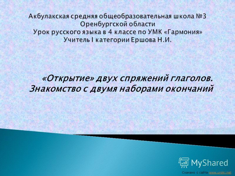 «Открытие» двух спряжений глаголов. Знакомство с двумя наборами окончаний Скачано с сайта www.uroki.netwww.uroki.net