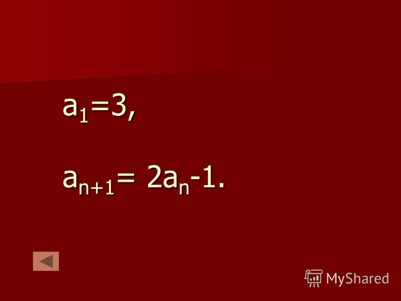 а 1 =3, а n+1 = 2а n -1.