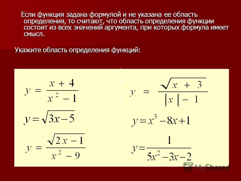 Если функция задана формулой и не указана ее область определения, то считают, что область определения функции состоит из всех значений аргумента, при которых формула имеет смысл. Если функция задана формулой и не указана ее область определения, то сч