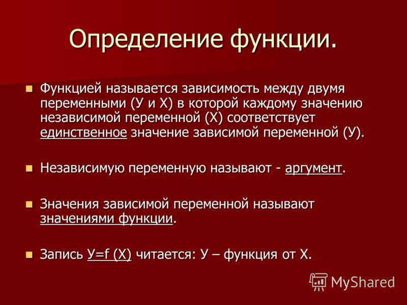 Определение функции. Функцией называется зависимость между двумя переменными (У и Х) в которой каждому значению независимой переменной (Х) соответствует единственное значение зависимой переменной (У). Функцией называется зависимость между двумя перем