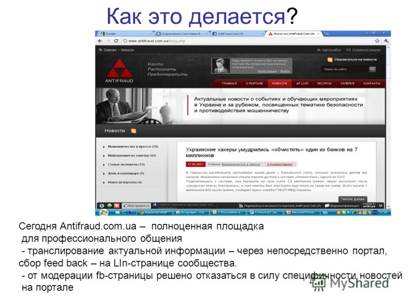 Как это делается? Сегодня Antifraud.com.ua – полноценная площадка для профессионального общения - транслирование актуальной информации – через непосредственно портал, сбор feed back – на LIn-странице сообщества. - от модерации fb-страницы решено отка