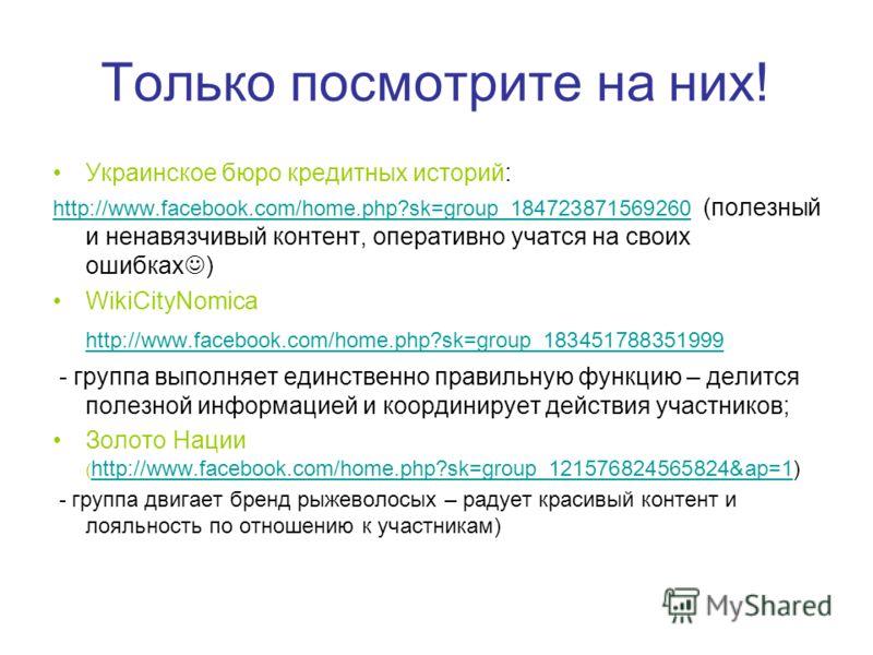 Только посмотрите на них! Украинское бюро кредитных историй: http://www.facebook.com/home.php?sk=group_184723871569260 http://www.facebook.com/home.php?sk=group_184723871569260 (полезный и ненавязчивый контент, оперативно учатся на своих ошибках ) Wi