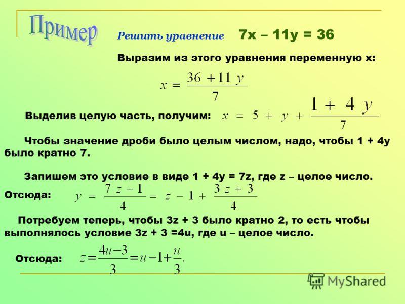 Решить уравнение 7х – 11у = 36 Выразим из этого уравнения переменную х: Выделив целую часть, получим: Чтобы значение дроби было целым числом, надо, чтобы 1 + 4у было кратно 7. Запишем это условие в виде 1 + 4у = 7z, где z – целое число. Отсюда: Потре