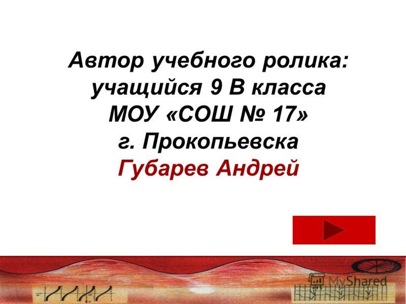 Автор учебного ролика: учащийся 9 В класса МОУ «СОШ 17» г. Прокопьевска Губарев Андрей