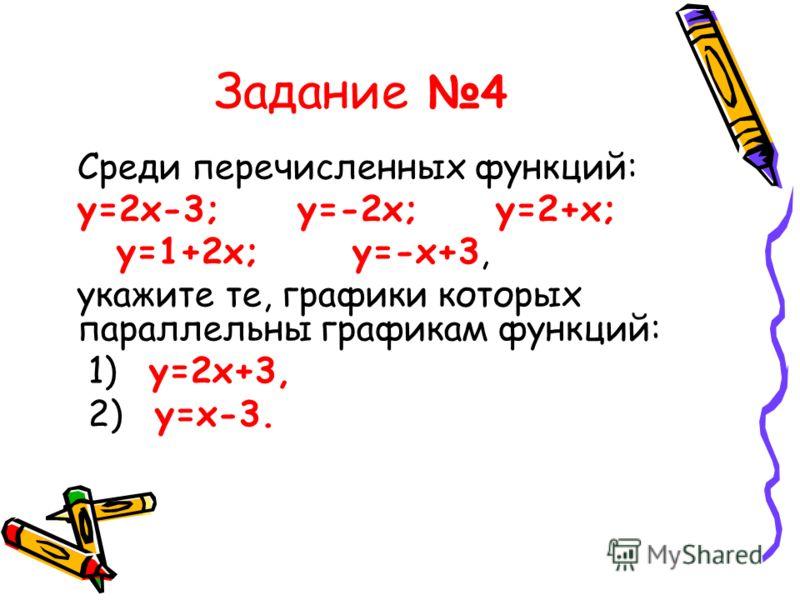 Задание 4 Среди перечисленных функций: у=2х-3; у=-2х; у=2+х; у=1+2х; у=-х+3, укажите те, графики которых параллельны графикам функций: 1) у=2х+3, 2) у=х-3.