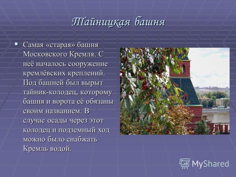Тайницкая башня Самая «старая» башня Московского Кремля. С неё началось сооружение кремлёвских креплений. Под башней был вырыт тайник-колодец, которому башня и ворота её обязаны своим названием. В случае осады через этот колодец и подземный ход можно
